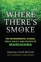Where There's Smoke - The Environmental Science, Public Policy, and Politics of Marijuana ebook by Char Miller, Jared Huffman