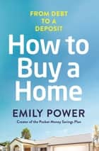 How to Buy a Home - From Debt to a Deposit ebook by Emily Power