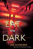 Eat the Dark - A Novel ebook by Joe Schreiber