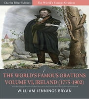 The Worlds Famous Orations: Volume VI, Ireland (1775-1902) (Illustrated Edition) ebook by William Jennings Bryan