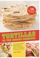 Tortillas to the Rescue - Scrumptious Snacks, Mouth-Watering Meals and Delicious Desserts--All Made with the Amazing Tortilla ebook by Jessica Harlan