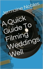 A Quick Guide To Filming Weddings Well ebook by Jermaine Nobles