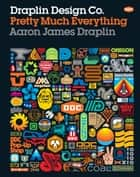 Draplin Design Co. - Pretty Much Everything ebook by Aaron James Draplin