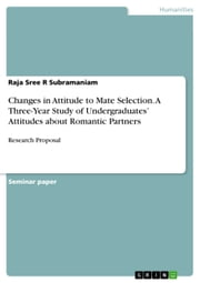 Changes in Attitude to Mate Selection. A Three-Year Study of Undergraduates' Attitudes about Romantic Partners - Research Proposal ebook by Raja Sree R Subramaniam