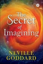 The Secret of Imagining ebook by Neville Goddard