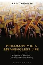 Philosophy in a Meaningless Life - A System of Nihilism, Consciousness and Reality ebook by James Tartaglia