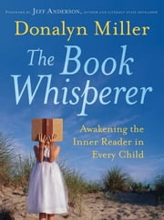 The Book Whisperer - Awakening the Inner Reader in Every Child ebook by Donalyn Miller,Jeff Anderson