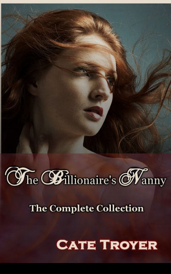 The Billionaire's Nanny - The Complete Collection ebook by Cate Troyer