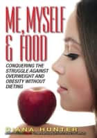 Me, Myself & Food: Conquering The Struggle Against Overweight And Obesity Without Dieting ebook by Diana Hunter