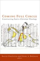 Coming Full Circle - Constructing Native Christian Theology ebook by Steven Charleston, Elaine A. Robinson