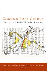 Coming Full Circle - Constructing Native Christian Theology ebook by Steven Charleston,Elaine A. Robinson