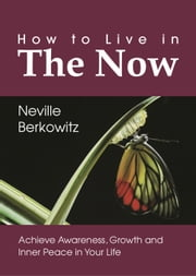 How To Live In The Now: Achieve Awareness, Growth and Inner Peace in Your Life - Personal Empowerment, #1 ebook by Neville Berkowitz