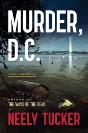 Murder, D.C. - A Sully Carter Novel ebook by Neely Tucker
