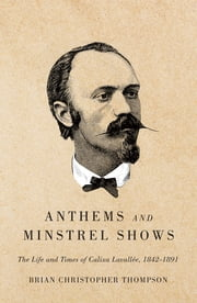 Anthems and Minstrel Shows - The Life and Times of Calixa Lavallée, 1842-1891 ebook by Brian Christopher Thompson