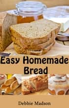 Easy Homemade Bread - Bakery Cooking Series, #2 ebook by Debbie Madson