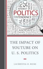The Impact of YouTube on U.S. Politics ebook by LaChrystal D. Ricke