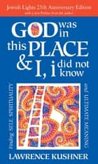 God Was in This Place & I, I Did Not Know—25th Anniversary Ed - Finding Self, Spirituality and Ultimate Meaning ebook by Lawrence Kushner