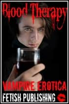 Blood Therapy: Vampire Erotica (Vampire Fantasies - Volume 2) ebook by Fetish Publishing