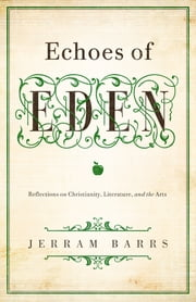 Echoes of Eden - Reflections on Christianity, Literature, and the Arts ebook by Jerram Barrs