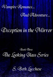 Deception in the Mirror: Book Three - The Looking Glass Series - Vampire Romance and Adventure ebook by S. Beth Lucchese