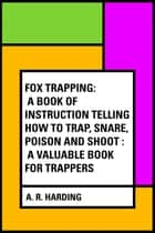 Fox Trapping: A Book of Instruction Telling How to Trap, Snare, Poison and Shoot : A Valuable Book for Trappers ebook by A. R. Harding