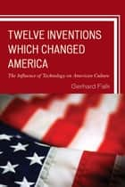 Twelve Inventions Which Changed America - The Influence of Technology on American Culture ebook by Gerhard Falk