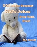 101 of the Greatest Kid's Jokes Ever Told. Ever! ebook by M.J. Farrell