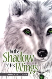 In the Shadow of His Wings ebook by Bridgett Lopata