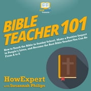 Bible Teacher 101 - How to Teach the Bible in Sunday School, Make a Positive Impact in People's Lives, and Become the Best Bible Teacher You Can Be From A to Z audiobook by HowExpert, Susannah Philips