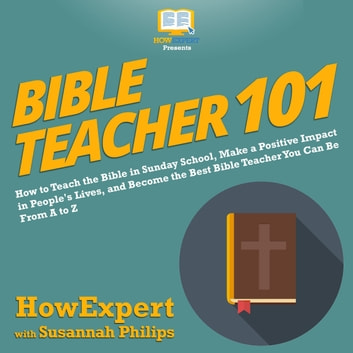 Bible Teacher 101 - How to Teach the Bible in Sunday School, Make a Positive Impact in People's Lives, and Become the Best Bible Teacher You Can Be From A to Z audiobook by HowExpert,Susannah Philips