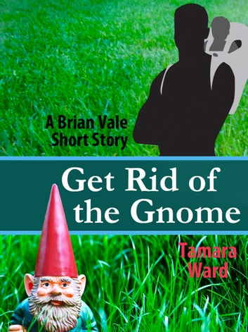 Get Rid of the Gnome - A Brian Vale Short Story ebook by Tamara Ward