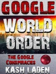 Google World Order: The Google Conspiracies ebook by Kash Laden
