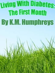 Living With Diabetes: The First Month ebook by K.M. Humphreys
