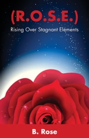 ( R.O.S.E.) Rising Over Stagnant Elements ebook by B. Rose
