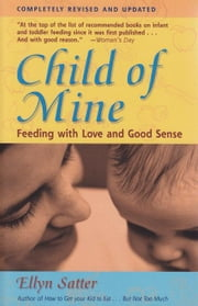 Child of Mine: Feeding with Love and Good Sense ebook by Satter, Ellyn