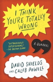 I Think You're Totally Wrong - A Quarrel ebook by David Shields,Caleb Powell