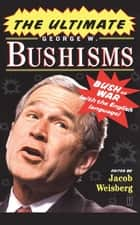 The Ultimate George W. Bushisms ebook by Jacob Weisberg