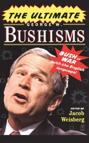 The Ultimate George W. Bushisms - Bush at War (with the English Language) ebook by Jacob Weisberg