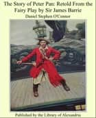 The Story of Peter Pan: Retold From the Fairy Play by Sir James Barrie ebook by Daniel Stephen O'Connor