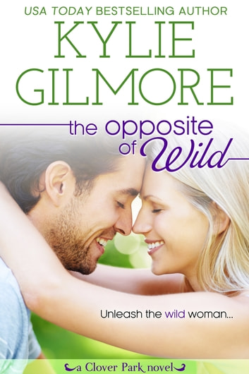 The Opposite of Wild - Clover Park series, Book 1 ebook by Kylie Gilmore