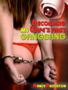 Recording My Wife's First Gangbang (A Watch My Wife Get Screwed Erotica Story) ebook by Nancy Brockton