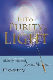 Into Purity & Light - A Collection of divinely inspired Poetry ebook by Angela McDowall