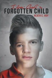 I Am: God's Forgotten Child ebook by Heath E. Hoy