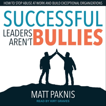 Successful Leaders Aren't Bullies - How to Stop Abuse at Work and Build Exceptional Organizations audiobook by Matt Paknis