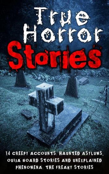 True Horror Stories: 14 Creepy Accounts: Haunted Asylums, Ouija Board  Stories And Unexplained Phenomena: The Freaky Stories