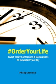 #OrderYourLife: Tweet-ready Confessions & Declarations to Jumpstart Your Day ebook by Philip Amiola