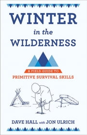 Winter in the Wilderness - A Field Guide to Primitive Survival Skills ebook by Dave Hall, Dave Hall, Jon Ulrich
