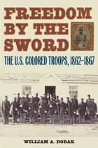 Freedom by the Sword - The U.S. Colored Troops, 1862-1867 ebook by William A. Dobak