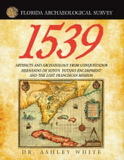 1539 - Artifacts and Archaeology from Conquistador Hernando De Soto's Potano Encampment and the Lost Franciscan Mission ebook by Dr. Ashley White