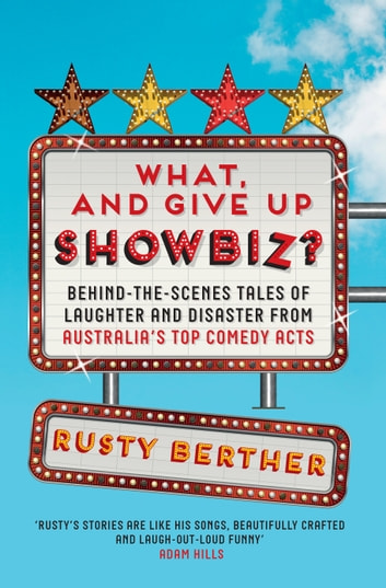 What, and Give Up Showbiz?: Behind the Scenes Tales of Laughter and Disaster ebook by Rusty Berther